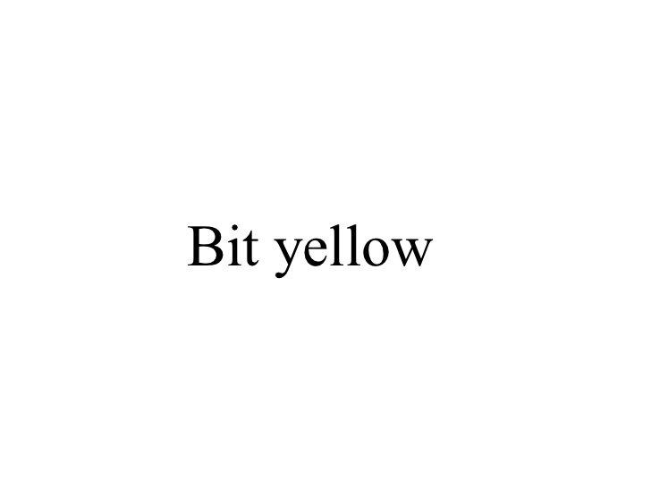 Bit yellow