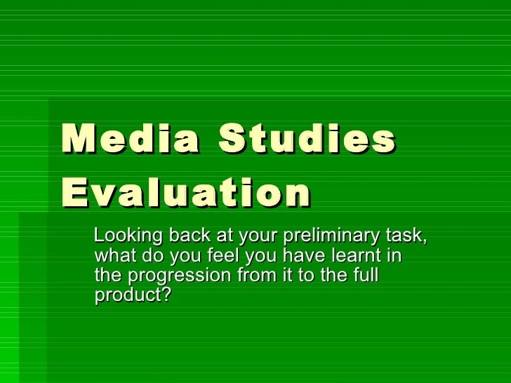 Media Studies Evaluation Looking back at your preliminary task, what do you feel you have learnt in the progression from i...