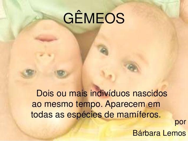 por Bárbara Lemos GÊMEOS Dois ou mais indivíduos nascidos ao mesmo tempo. Aparecem em todas as espécies de mamíferos.