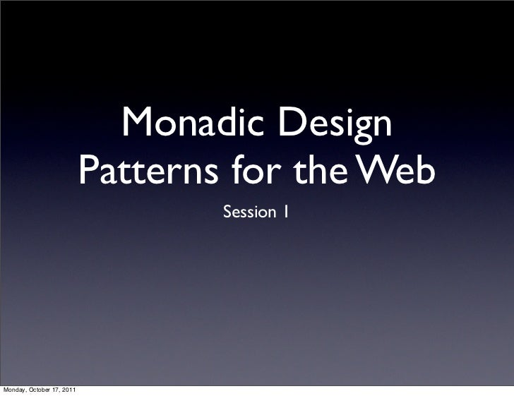 Monadic Design                           Patterns for the Web                                   Session 1Monday, October 1...