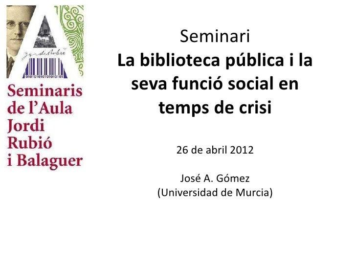 SeminariLa biblioteca pública i la  seva funció social en     temps de crisi        26 de abril 2012          José A. Góme...