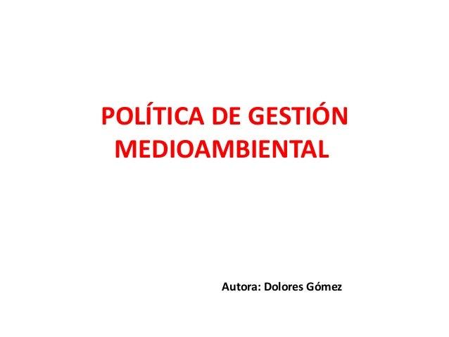 POLÍTICA DE GESTIÓN MEDIOAMBIENTAL         Autora: Dolores Gómez
