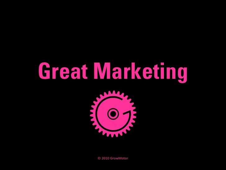 Great Marketing        © 2010 GrowMotor