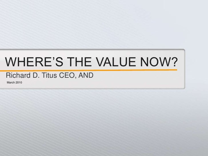 WHERE'S THE VALUE NOW?<br />Richard D. Titus CEO, AND<br />March 2010<br />