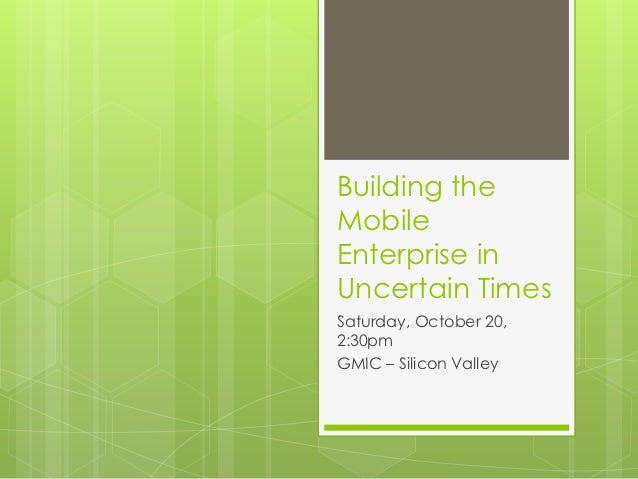 Building theMobileEnterprise inUncertain TimesSaturday, October 20,2:30pmGMIC – Silicon Valley