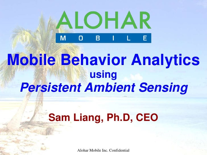 Mobile Behavior Analytics                 using Persistent Ambient Sensing     Sam Liang, Ph.D, CEO          Alohar Mobile...