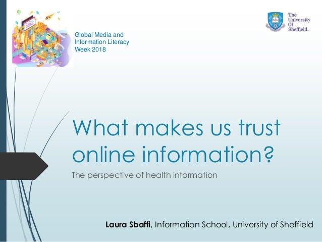 What makes us trust online information? The perspective of health information Laura Sbaffi, Information School, University...