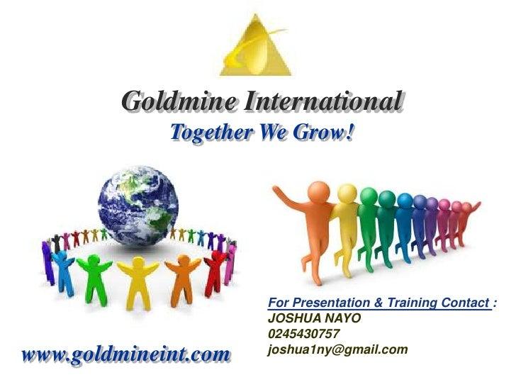 Goldmine International<br />Together We Grow!<br />For Presentation & Training Contact :<br />JOSHUA NAYO<br />0245430757<...