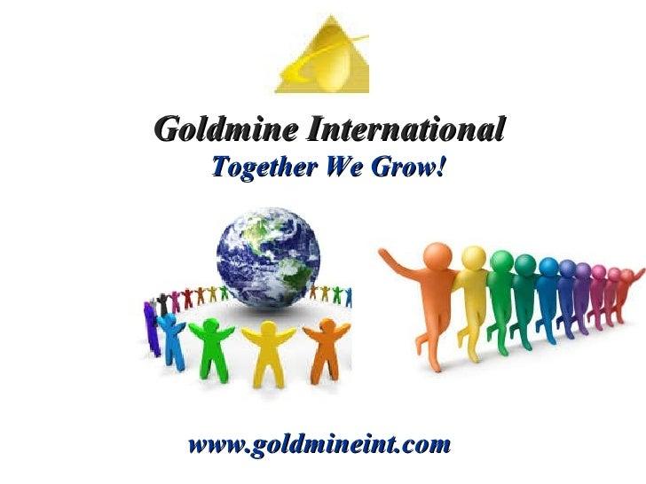 Goldmine International Together We Grow! www.goldmineint.com