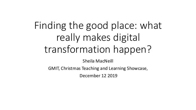 Finding the good place: what really makes digital transformation happen? Sheila MacNeill GMIT, Christmas Teaching and Lear...