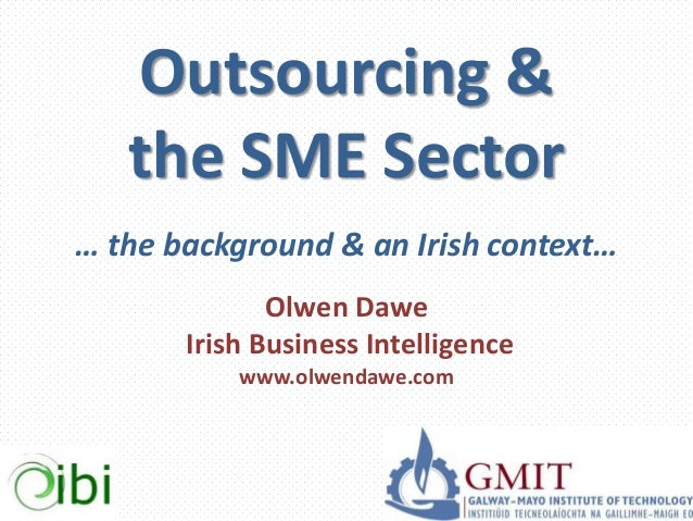 Outsourcing & the SME Sector … the background & an Irish context… Olwen Dawe Irish Business Intelligence www.olwendawe.com