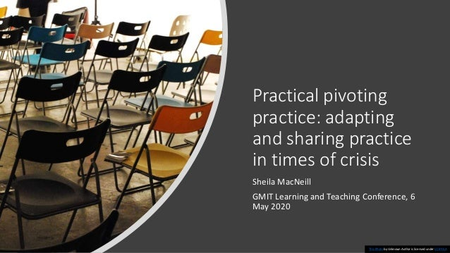 Practical pivoting practice: adapting and sharing practice in times of crisis Sheila MacNeill GMIT Learning and Teaching C...
