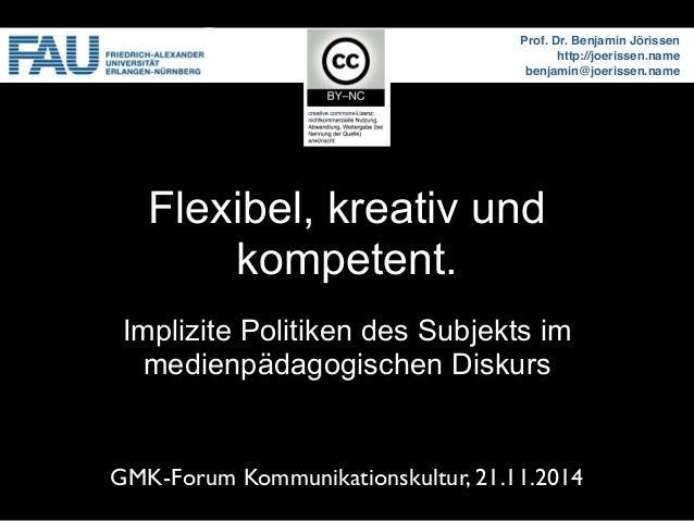 Flexibel, kreativ und  kompetent.  Prof. Dr. Benjamin Jörissen  http://joerissen.name  benjamin@joerissen.name  Implizite ...