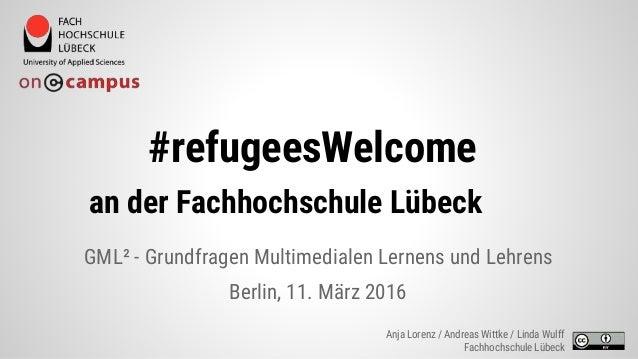 #refugeesWelcome an der Fachhochschule Lübeck GML² - Grundfragen Multimedialen Lernens und Lehrens Berlin, 11. März 2016 A...