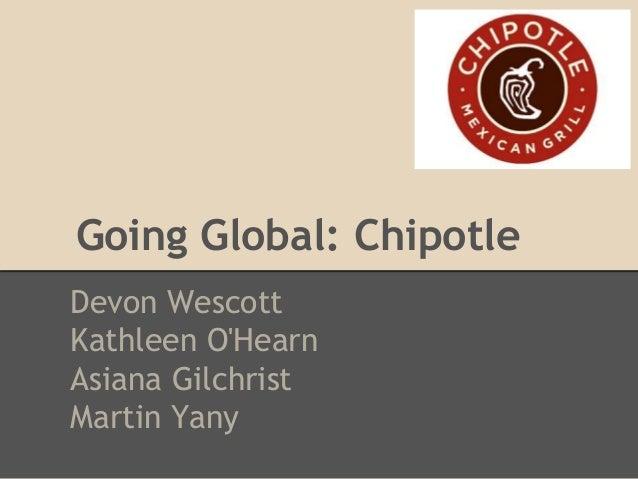Going Global: Chipotle Devon Wescott Kathleen O'Hearn Asiana Gilchrist Martin Yany