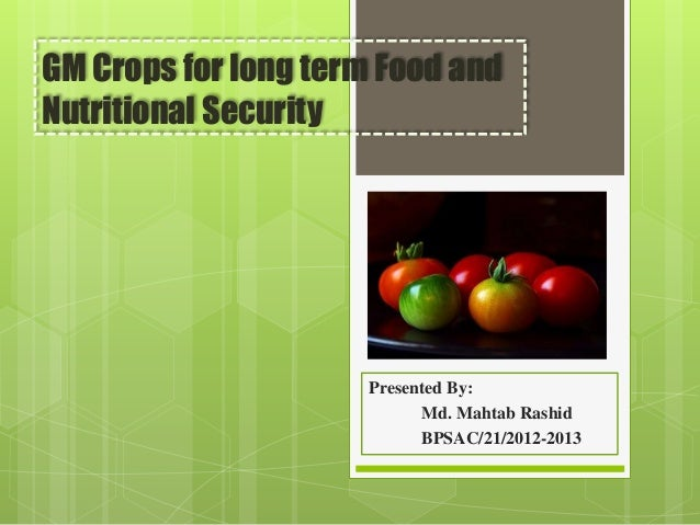GM Crops for long term Food and Nutritional Security Presented By: Md. Mahtab Rashid BPSAC/21/2012-2013