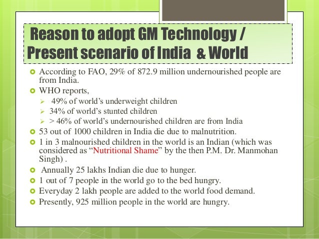 Reason to adopt GM Technology / Present scenario of India & World  According to FAO, 29% of 872.9 million undernourished ...