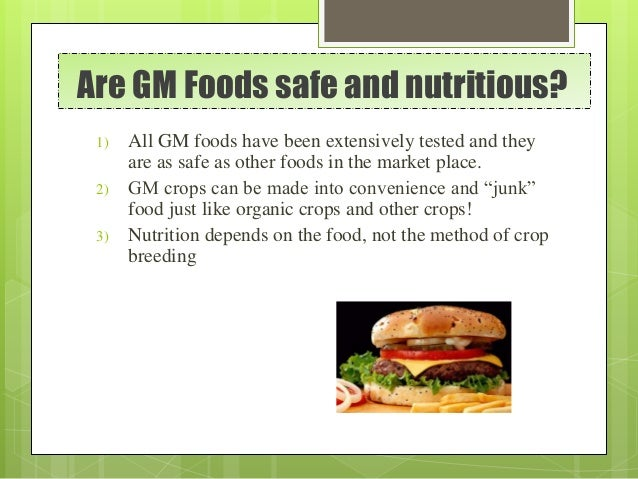 Are GM Foods safe and nutritious? 1) All GM foods have been extensively tested and they are as safe as other foods in the ...