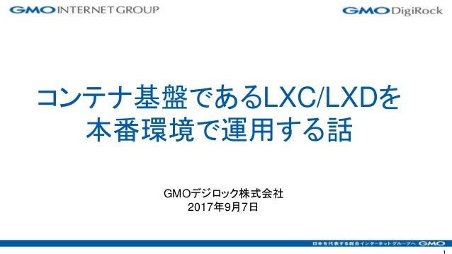 GMOデジロック株式会社 2017年9月7日 コンテナ基盤であるLXC/LXDを 本番環境で運用する話