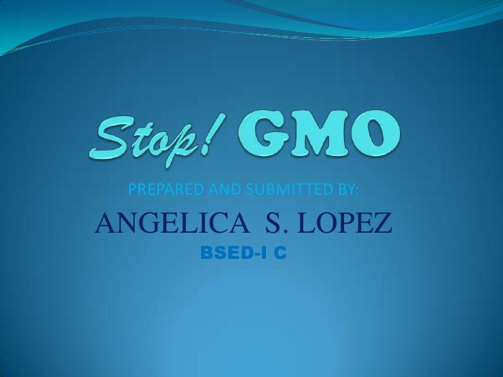 Stop! GMO<br />PREPARED AND SUBMITTED BY:<br />ANGELICA  S. LOPEZ<br />BSED-I C<br />