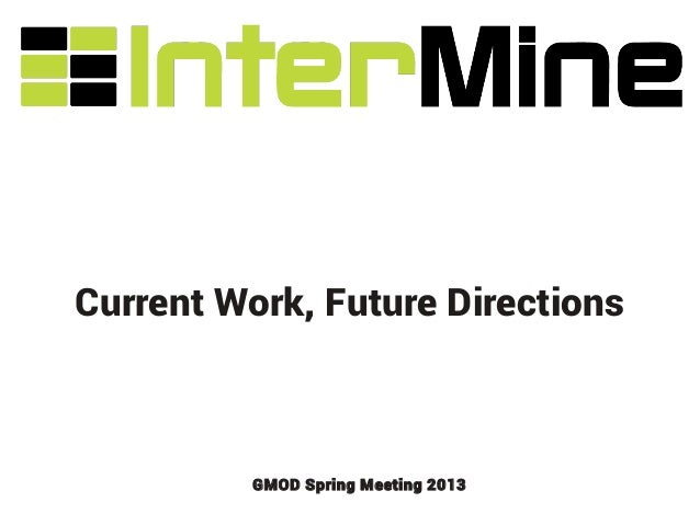 Current Work, Future Directions          GMOD Spring Meeting 2013