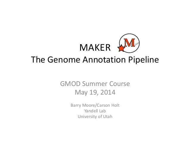 MAKER The Genome Annotation Pipeline GMOD Summer Course May 19, 2014 Barry Moore/Carson Holt Yandell Lab University of Utah