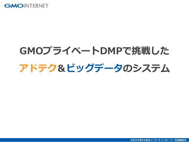GMOプライベートDMPで挑戦した  アドテク&ビッグデータのシステム