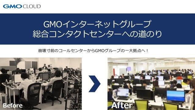 1 GMOインターネットグループ 総合コンタクトセンターへの道のり 崩壊寸前のコールセンターからGMOグループの一大拠点へ! Before After