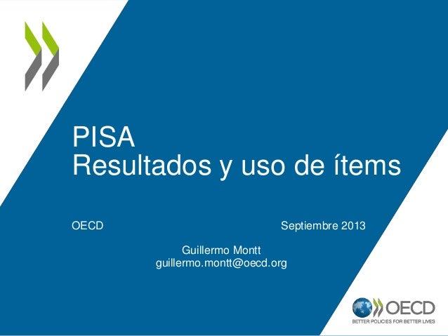 PISA Resultados y uso de ítems OECD Septiembre 2013 Guillermo Montt guillermo.montt@oecd.org