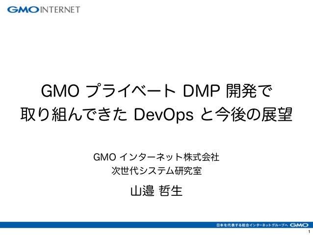 GMO プライベート DMP 開発で  取り組んできた DevOps と今後の展望  GMO インターネット株式会社  次世代システム研究室  山邉 哲生  1