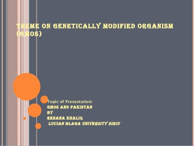 THEME ON GENETICALLY MODIFIED ORGANISM (GMOS)  Topic of Presentation: GMOS AND pAkISTAN BY REHANA kHALIQ LuCIAN BLAGA uNIv...