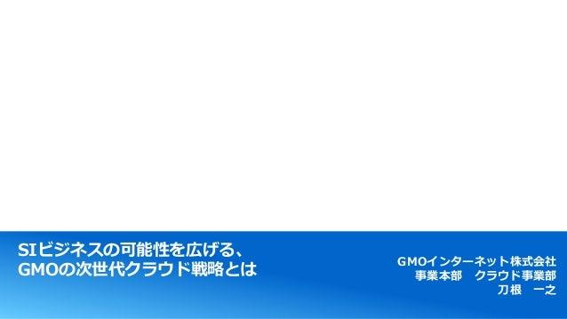 SIビジネスの可能性を広げる、 GMOの次世代クラウド戦略とは GMOインターネット株式会社 事業本部 クラウド事業部 刀根 一之