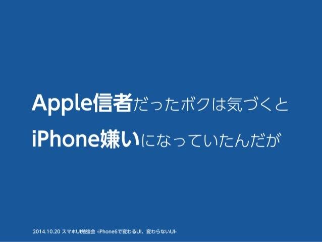 Apple信者だったボクは気づくと  iPhone嫌いになっていたんだが  2014.10.20 スマホUI勉強会 -iPhone6で変わるUI、変わらないUI-