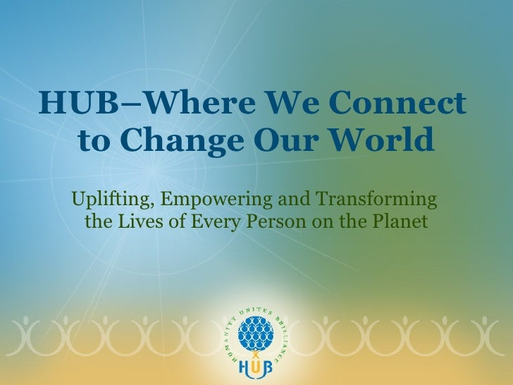 HUB–Where We Connect  to Change Our World Uplifting, Empowering and Transforming  the Lives of Every Person on the Planet