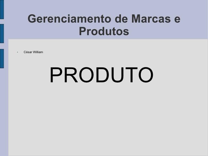 Gerenciamento de Marcas e Produtos <ul><li>César William </li></ul><ul><li>PRODUTO  </li></ul>
