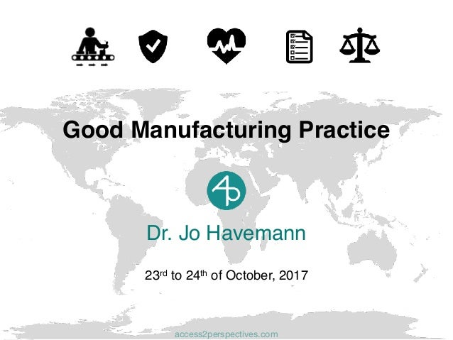 Dr. Jo Havemann 23rd to 24th of October, 2017 Good Manufacturing Practice access2perspectives.com