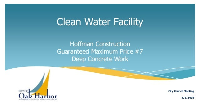 Clean Water Facility Hoffman Construction Guaranteed Maximum Price #7 Deep Concrete Work 4/5/2016 City Council Meeting