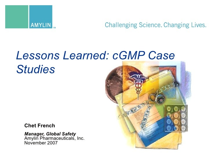 Chet French Manager, Global Safety Amylin Pharmaceuticals, Inc.  November 2007 Lessons Learned: cGMP Case Studies