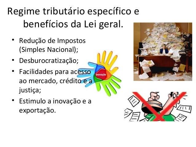Regime tributário específico e   benefícios da Lei geral. • Redução de Impostos   (Simples Nacional); • Desburocratização;...
