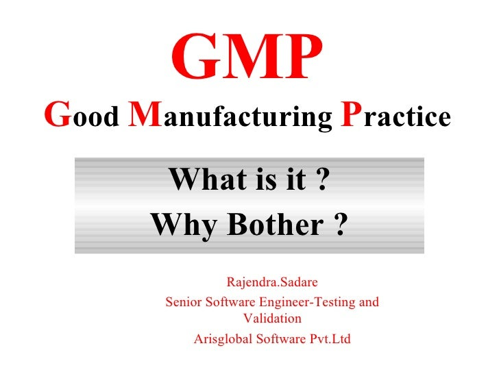 GMP Good Manufacturing Practice         What is it ?        Why Bother ?               Mr.Rajendra Sadare       Senior Sof...