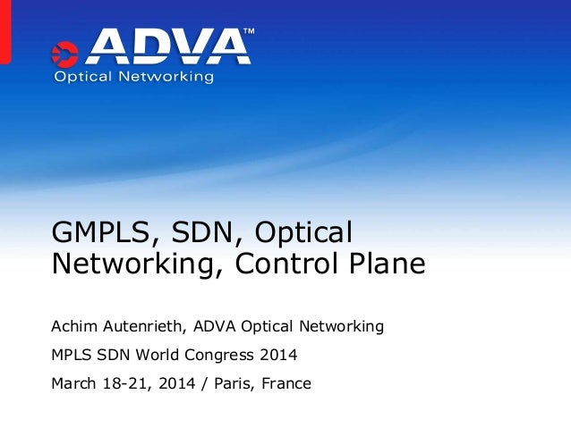 Achim Autenrieth, ADVA Optical Networking MPLS SDN World Congress 2014 March 18-21, 2014 / Paris, France GMPLS, SDN, Optic...