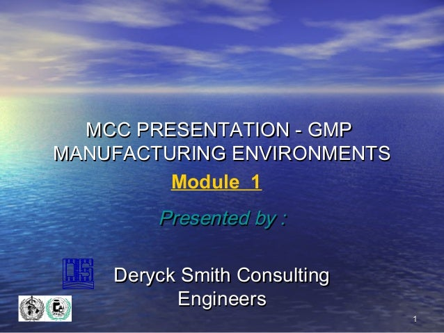 MCC PRESENTATION - GMP MANUFACTURING ENVIRONMENTS Module 1  Presented by : Deryck Smith Consulting Engineers 1