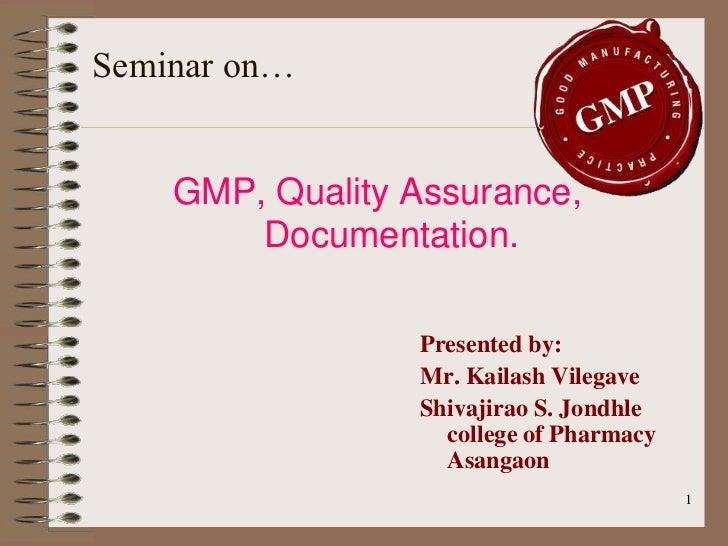 Seminar on…    GMP, Quality Assurance,        Documentation.                 Presented by:                 Mr. Kailash Vil...
