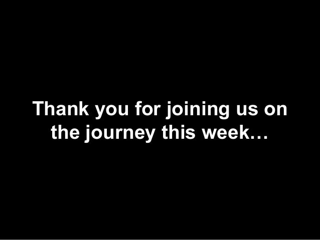 Thank you for joining us on the journey this week…
