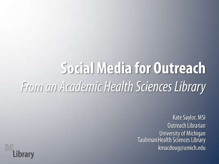 Social Media for OutreachFrom an Academic Health Sciences Library<br />Kate Saylor, MSI<br />Outreach Librarian<br />Unive...