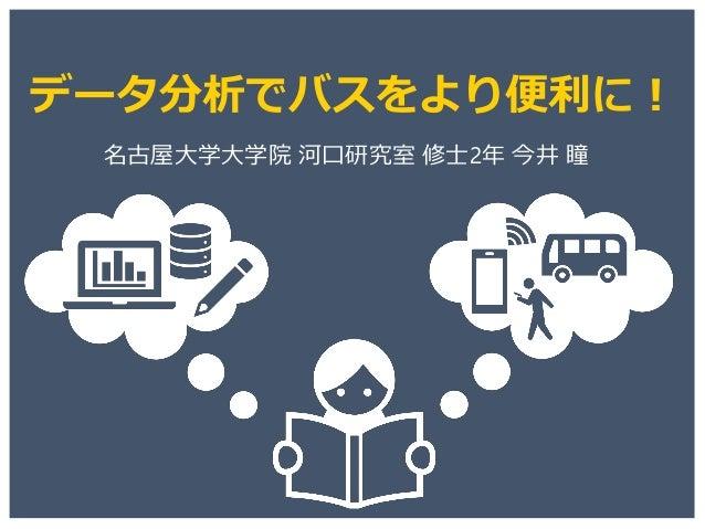 データ分析でバスをより便利に! 名古屋大学大学院 河口研究室 修士2年 今井 瞳