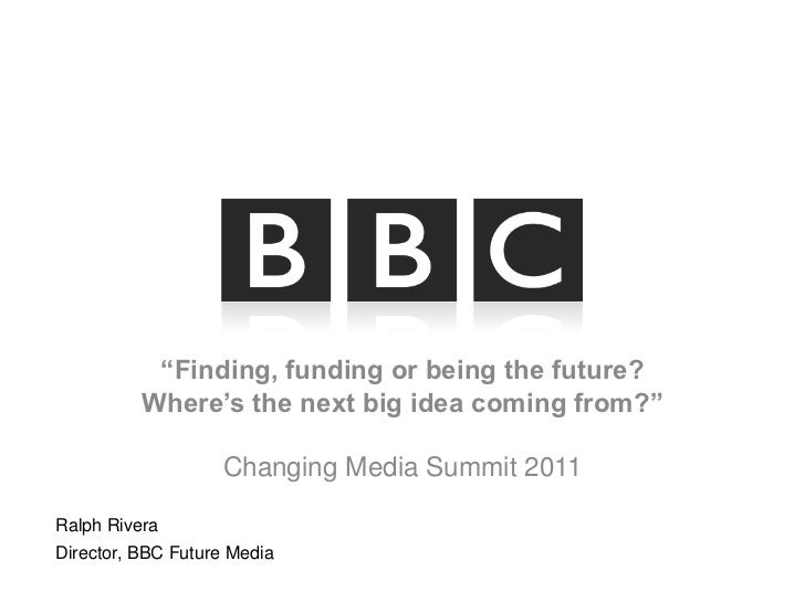 """""""Finding, funding or being the future?Where's the next big idea coming from?""""Changing Media Summit 2011 <br />Ralph Rivera..."""