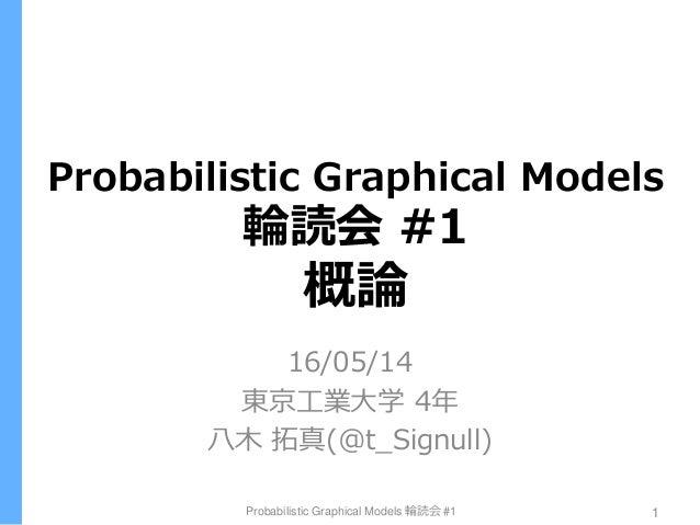 Probabilistic Graphical Models 輪読会 #1 概論 16/05/14 東京工業大学 4年 八木 拓真(@t_Signull) Probabilistic Graphical Models 輪読会 #1 1