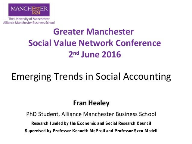 Emerging Trends in Social Accounting Fran Healey PhD Student, Alliance Manchester Business School Greater Manchester Socia...
