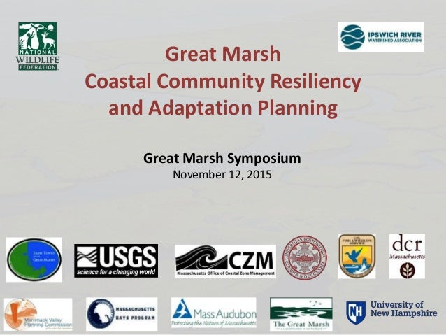 Great Marsh Symposium November 12, 2015 Great Marsh Coastal Community Resiliency and Adaptation Planning